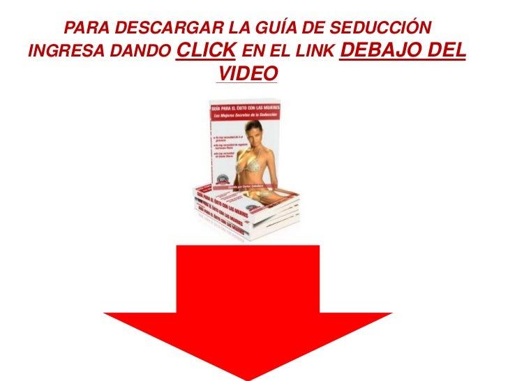 PARA DESCARGAR LA GUÍA DE SEDUCCIÓN<br />INGRESA DANDO CLICK EN EL LINK DEBAJO DEL VIDEO<br />