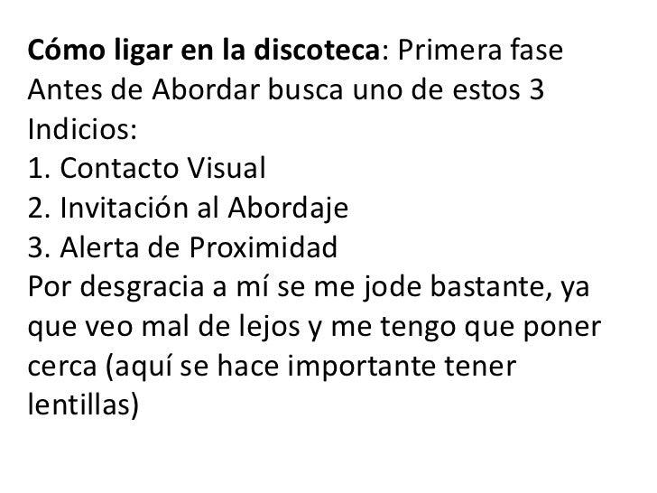 Cómo ligar en la discoteca: Primera fase<br />Antes de Abordar busca uno de estos 3 Indicios:1. Contacto Visual2. Invitaci...