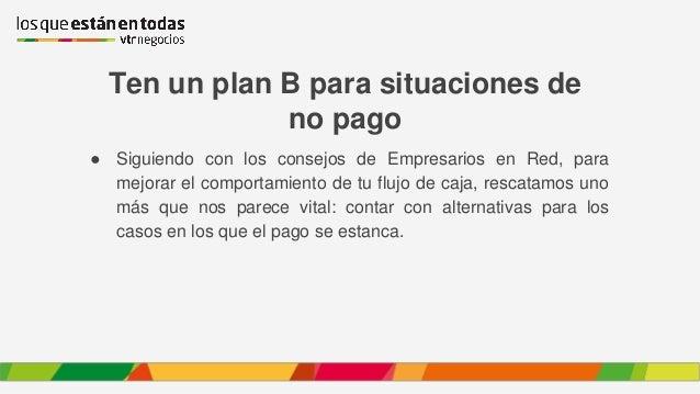 Ten un plan B para situaciones de no pago ● Siguiendo con los consejos de Empresarios en Red, para mejorar el comportamien...