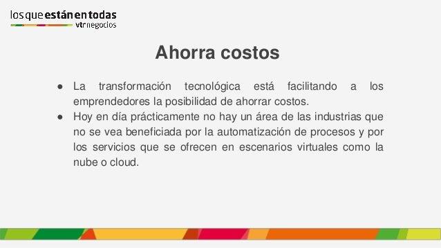 Ahorra costos ● La transformación tecnológica está facilitando a los emprendedores la posibilidad de ahorrar costos. ● Hoy...
