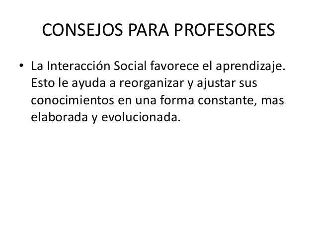CONSEJOS PARA PROFESORES • La Interacción Social favorece el aprendizaje. Esto le ayuda a reorganizar y ajustar sus conoci...