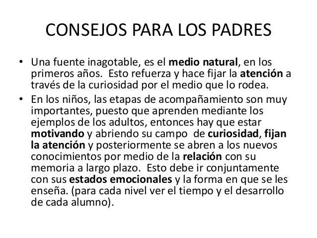 CONSEJOS PARA LOS PADRES • Una fuente inagotable, es el medio natural, en los primeros años. Esto refuerza y hace fijar la...
