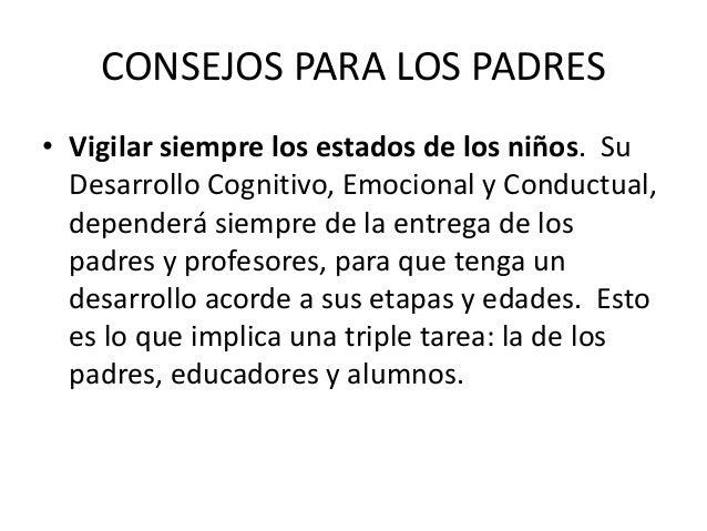 CONSEJOS PARA LOS PADRES • Vigilar siempre los estados de los niños. Su Desarrollo Cognitivo, Emocional y Conductual, depe...