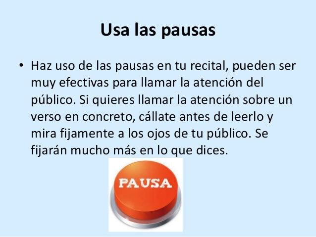 Usa las pausas • Haz uso de las pausas en tu recital, pueden ser muy efectivas para llamar la atención del público. Si qui...