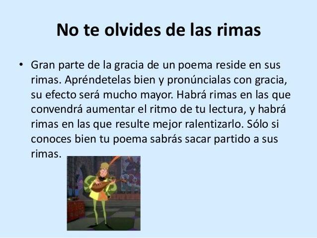 No te olvides de las rimas • Gran parte de la gracia de un poema reside en sus rimas. Apréndetelas bien y pronúncialas con...