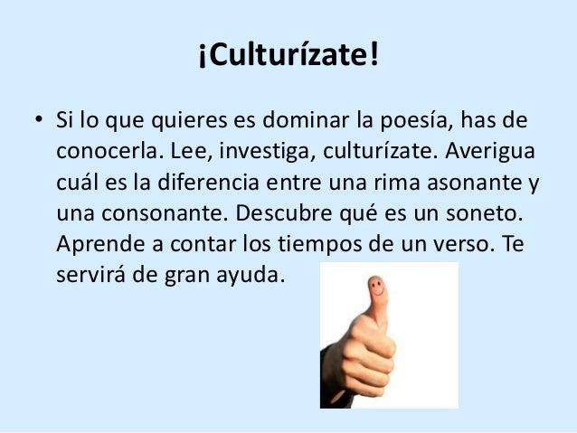 ¡Culturízate! • Si lo que quieres es dominar la poesía, has de conocerla. Lee, investiga, culturízate. Averigua cuál es la...