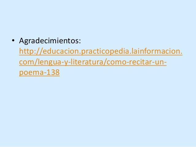 • Agradecimientos: http://educacion.practicopedia.lainformacion. com/lengua-y-literatura/como-recitar-un- poema-138