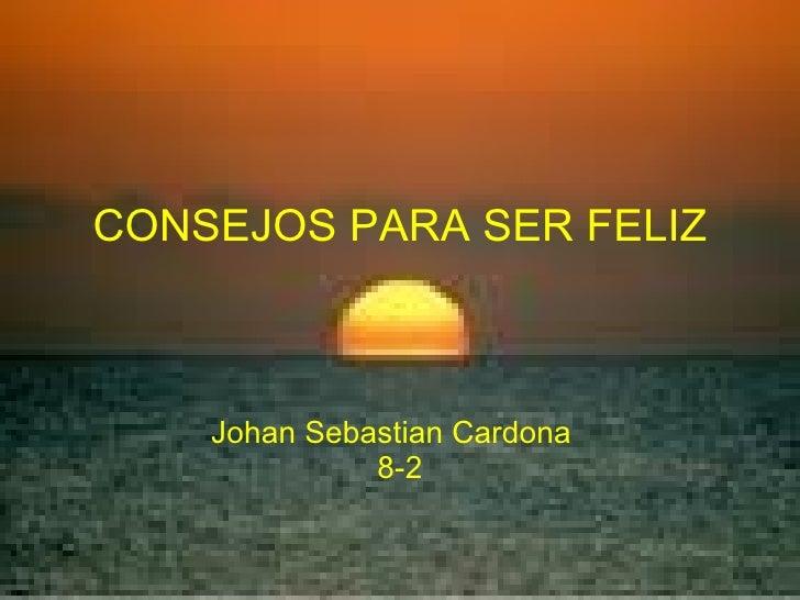 CONSEJOS PARA SER FELIZ Johan Sebastian Cardona  8-2