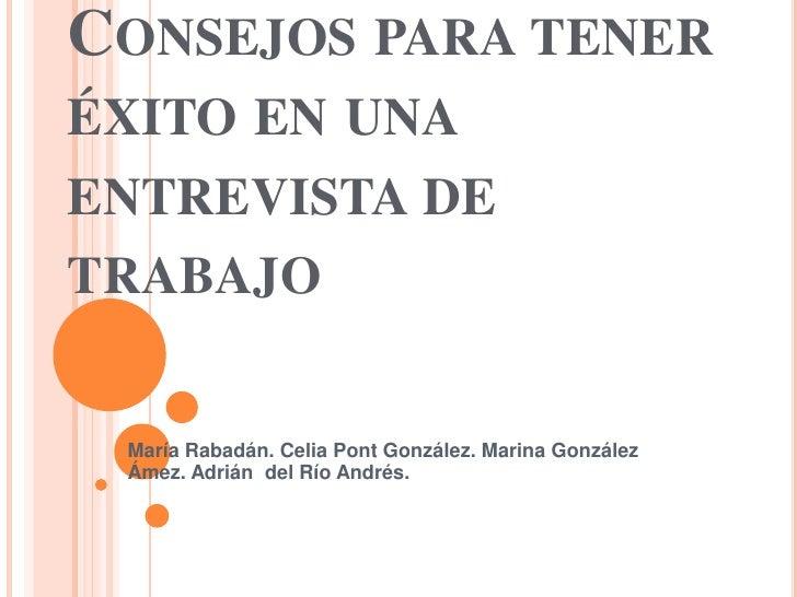 Consejos para tener éxito en una entrevista de trabajo <br />María Rabadán. Celia Pont González. Marina González Ámez. Adr...