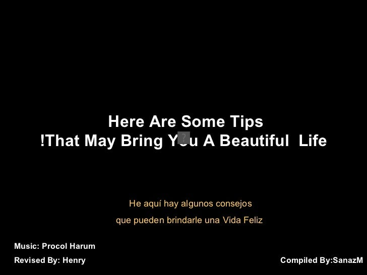 Compiled By:  SanazM Here Are Some Tips  That May Bring You A Beautiful  Life! Music: Procol Harum Revised By: Henry He aq...