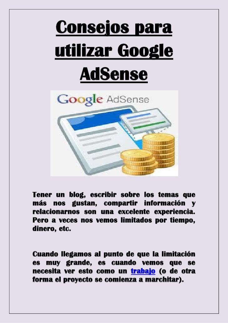 Consejos para      utilizar Google          AdSenseTener un blog, escribir sobre los temas quemás nos gustan, compartir in...