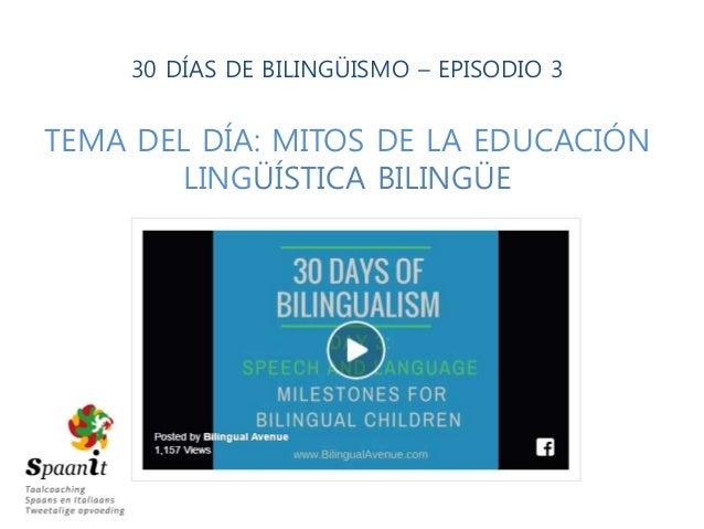 30 DÍAS DE BILINGÜISMO – EPISODIO 3 TEMA DEL DÍA: MITOS DE LA EDUCACIÓN LINGÜÍSTICA BILINGÜE