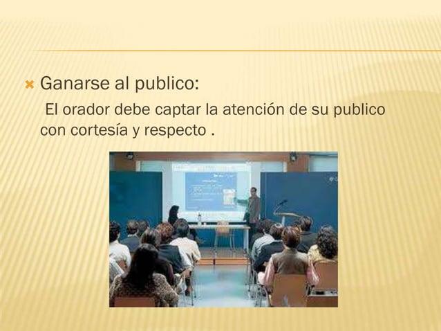    Ganarse al publico:     El orador debe captar la atención de su publico    con cortesía y respecto .