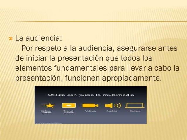    La audiencia:      Por respeto a la audiencia, asegurarse antes    de iniciar la presentación que todos los    element...