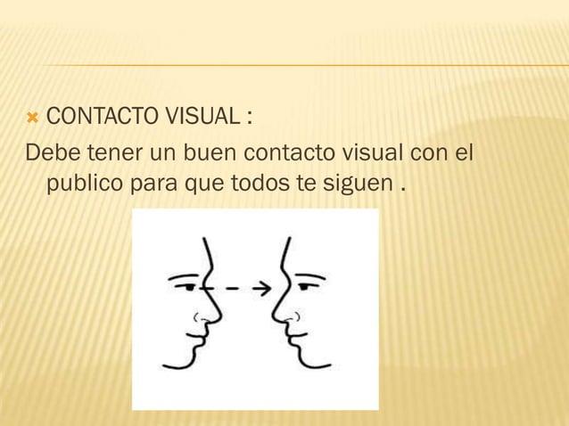 CONTACTO VISUAL :Debe tener un buen contacto visual con el publico para que todos te siguen .