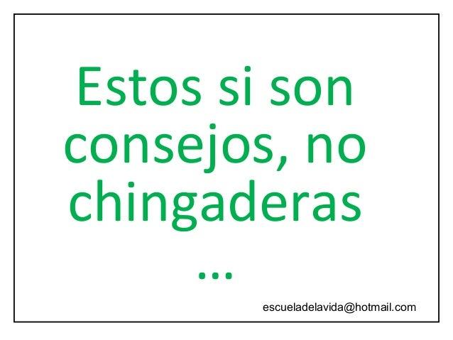 Estos si son consejos, no chingaderas … escueladelavida@hotmail.com