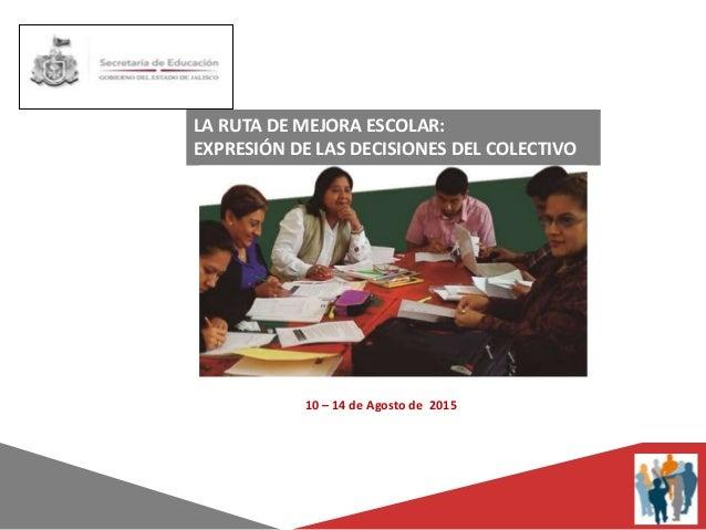 LA RUTA DE MEJORA ESCOLAR: EXPRESIÓN DE LAS DECISIONES DEL COLECTIVO 10 – 14 de Agosto de 2015