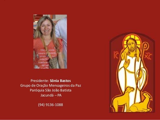 Presidente: Sônia BastosGrupo de Oração Mensageiros da Paz     Paróquia São João Batista           Jacundá – PA          (...
