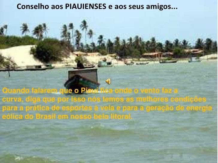 Conselho aos PIAUIENSES e aos seus amigos...<br />Quando falarem que o Piauí fica onde o vento faz a curva, diga que por ...