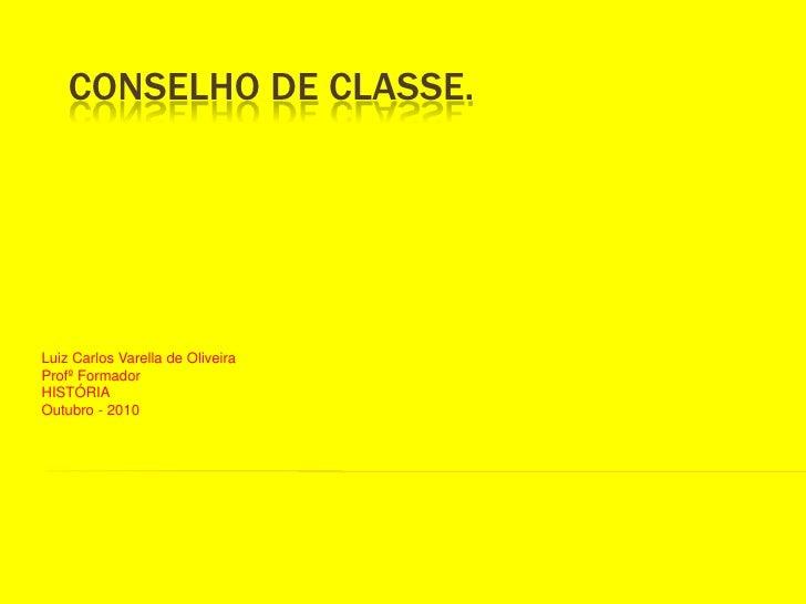 CONSELHO DE CLASSE.<br />Luiz Carlos Varella de Oliveira<br />Profº Formador<br />HISTÓRIA<br />Outubro - 2010<br />