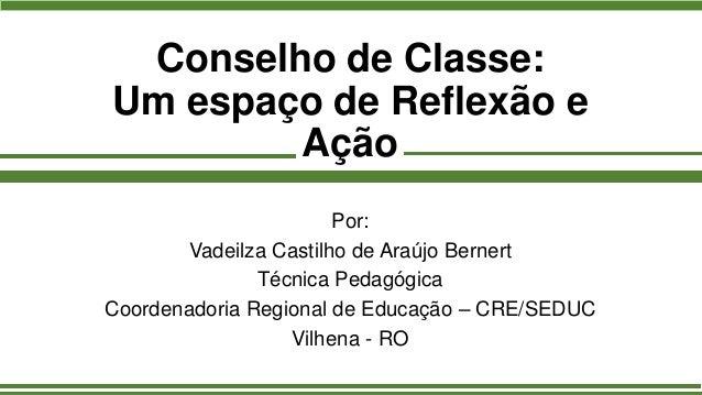 Conselho de Classe: Um espaço de Reflexão e Ação Por: Vadeilza Castilho de Araújo Bernert Técnica Pedagógica Coordenadoria...