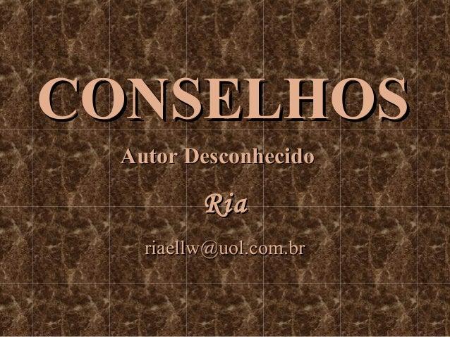 CONSELHOS Autor Desconhecido  Ria riaellw@uol.com.br