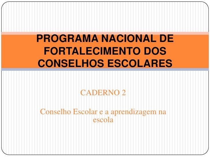CADERNO 2<br />Conselho Escolar e a aprendizagem na escola<br />PROGRAMA NACIONAL DE FORTALECIMENTO DOS CONSELHOS ESCOLARE...
