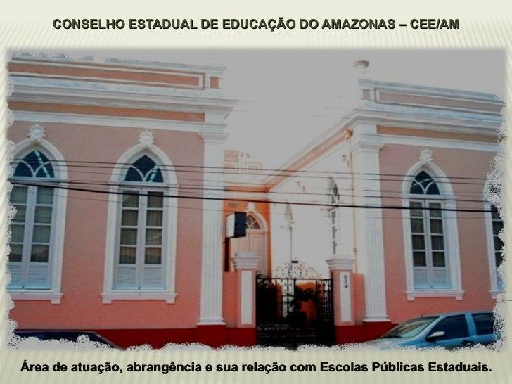 CONSELHO ESTADUAL DE EDUCAÇÃO DO AMAZONAS – CEE/AM Área de atuação, abrangência e sua relação com Escolas Públicas Estadua...