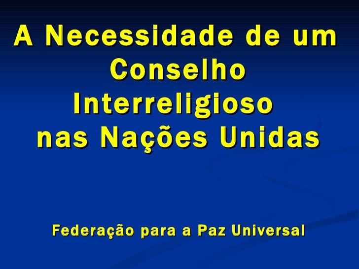A Necessidade de um  Conselho Interreligioso  nas Nações Unidas Federação  para a Paz Universal