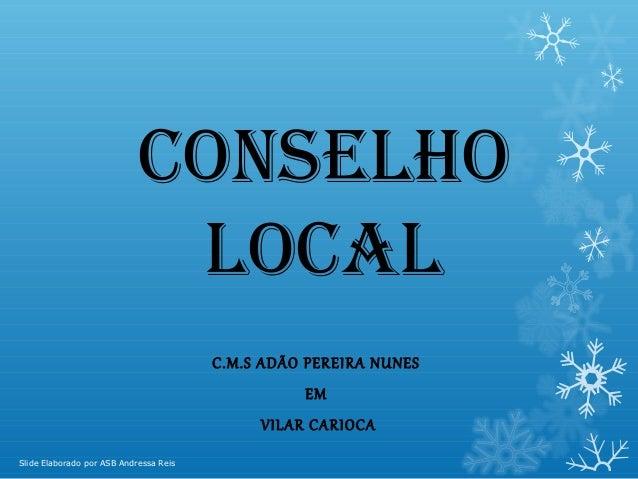 Conselho loCal C.M.S ADÃO PEREIRA NUNES EM  VILAR CARIOCA Slide Elaborado por ASB Andressa Reis