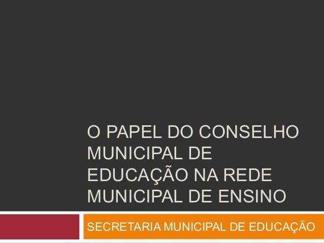 O PAPEL DO CONSELHOMUNICIPAL DEEDUCAÇÃO NA REDEMUNICIPAL DE ENSINOSECRETARIA MUNICIPAL DE EDUCAÇÃO