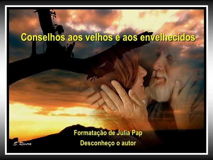 Conselhos aos velhos e aos envelhecidos           Formatação de Julia Pap             Desconheço o autor