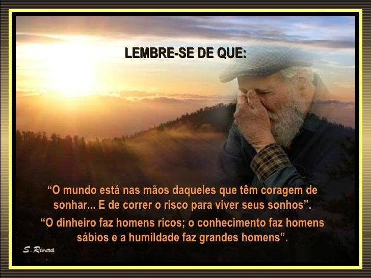 """LEMBRE-SE DE QUE: """"O mundo está nas mãos daqueles que têm coragem de  sonhar... E de correr o risco para viver seus sonhos..."""
