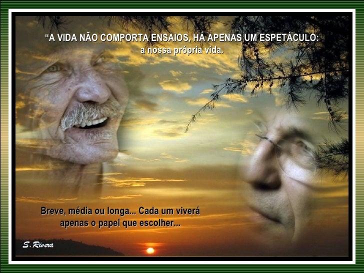 """""""A VIDA NÃO COMPORTA ENSAIOS, HÁ APENAS UM ESPETÁCULO:                    a nossa própria vida.Breve, média ou longa... Ca..."""