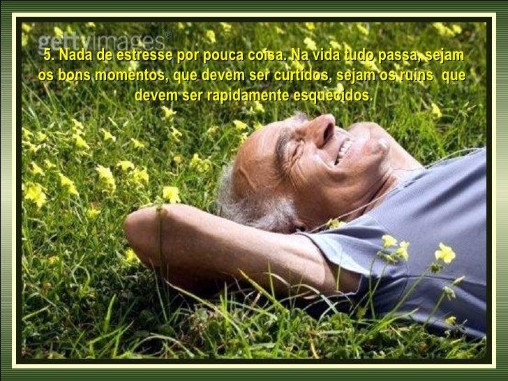 5. Nada de estresse por pouca coisa. Na vida tudo passa, sejamos bons momentos, que devem ser curtidos, sejam os ruins que...