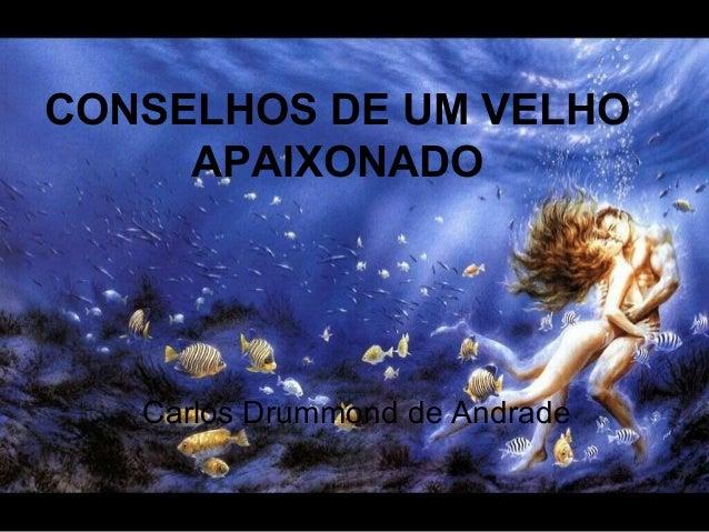 CONSELHOS DE UM VELHO APAIXONADO Carlos Drummond de Andrade