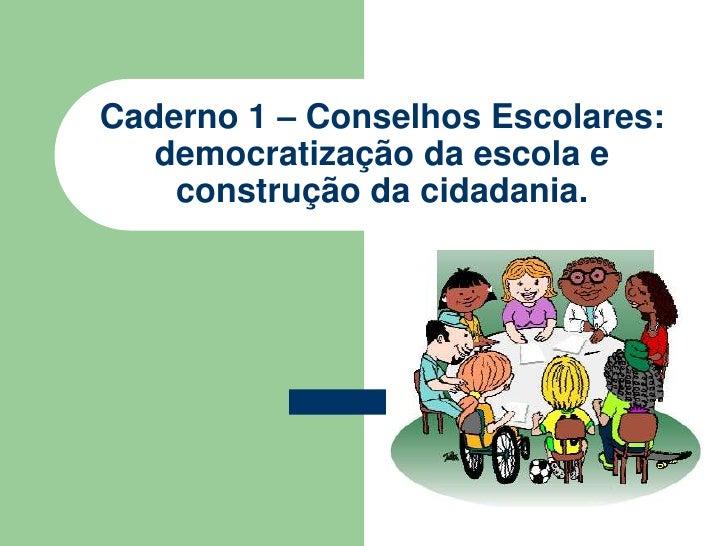 Caderno 1 – Conselhos Escolares:    democratização da escola e     construção da cidadania.