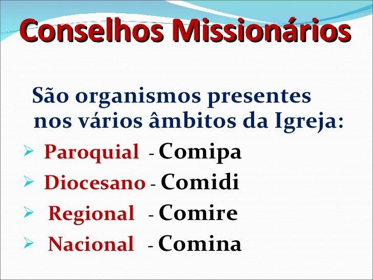 Conselhos Missionários <ul><li>São organismos presentes nos vários âmbitos da Igreja: </li></ul><ul><li>Paroquial  -  Comi...