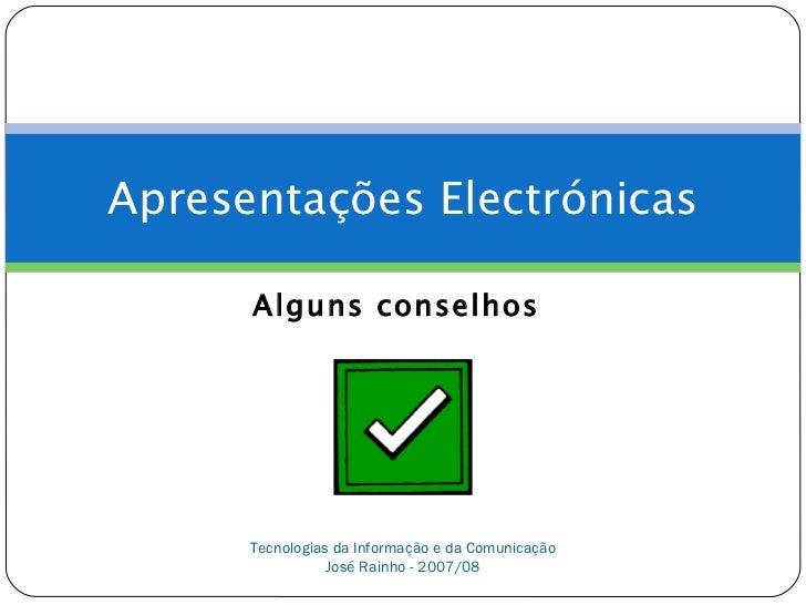 Apresentações Electrónicas      Alguns conselhos      Tecnologias da Informação e da Comunicação                 José Rain...