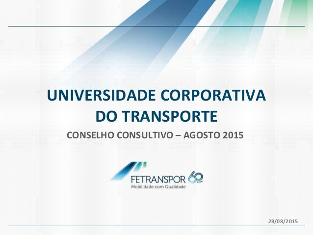 UNIVERSIDADE CORPORATIVA DO TRANSPORTE CONSELHO CONSULTIVO – AGOSTO 2015 28/08/2015