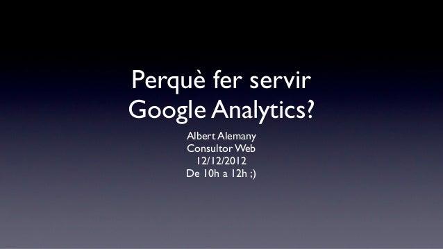 Perquè fer servirGoogle Analytics?     Albert Alemany     Consultor Web       12/12/2012     De 10h a 12h ;)