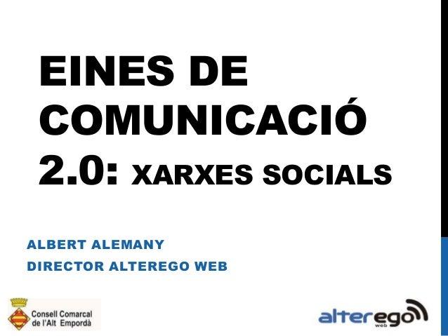 EINES DE COMUNICACIÓ 2.0: XARXES SOCIALS ALBERT ALEMANY  DIRECTOR ALTEREGO WEB