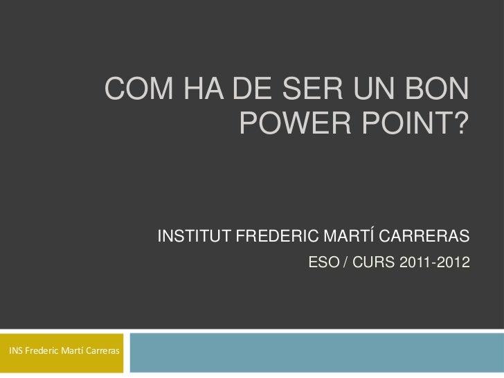 COM HA DE SER UN BON                              POWER POINT?                              INSTITUT FREDERIC MARTÍ CARRER...