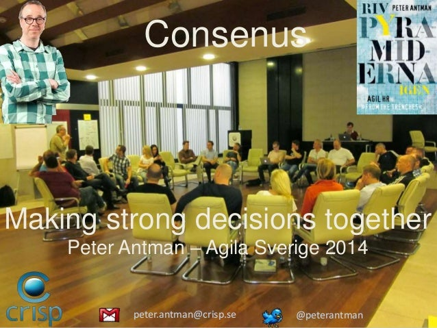 Inclusive decisionmaking Making strong decisions together Peter Antman – Agila Sverige 2014 Consenus peter.antman@crisp.se...