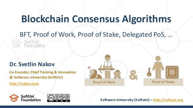 BFT, Proof of Work, Proof of Stake, Delegated PoS, … Blockchain Consensus Algorithms Dr. Svetlin Nakov Co-Founder, Chief T...