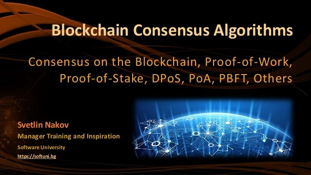 Blockchain Consensus Algorithms Consensus on the Blockchain, Proof-of-Work, Proof-of-Stake, DPoS, PoA, PBFT, Others Softwa...