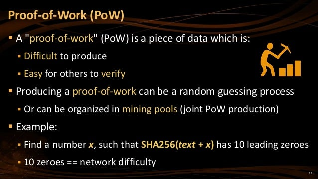 """11  A """"proof-of-work"""" (PoW) is a piece of data which is:  Difficult to produce  Easy for others to verify  Producing a..."""