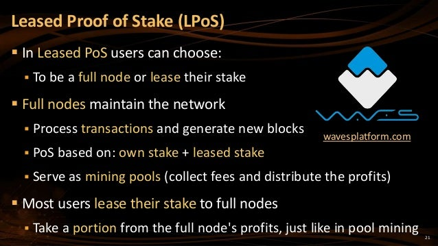 21  In Leased PoS users can choose:  To be a full node or lease their stake  Full nodes maintain the network  Process ...