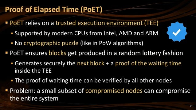27  PoET relies on a trusted execution environment (TEE)  Supported by modern CPUs from Intel, AMD and ARM  No cryptogr...