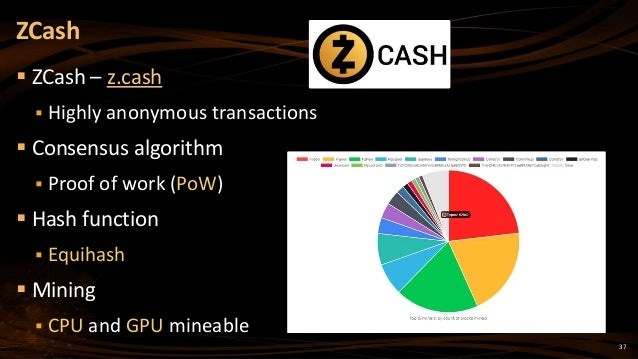 37  ZCash – z.cash  Highly anonymous transactions  Consensus algorithm  Proof of work (PoW)  Hash function  Equihash...